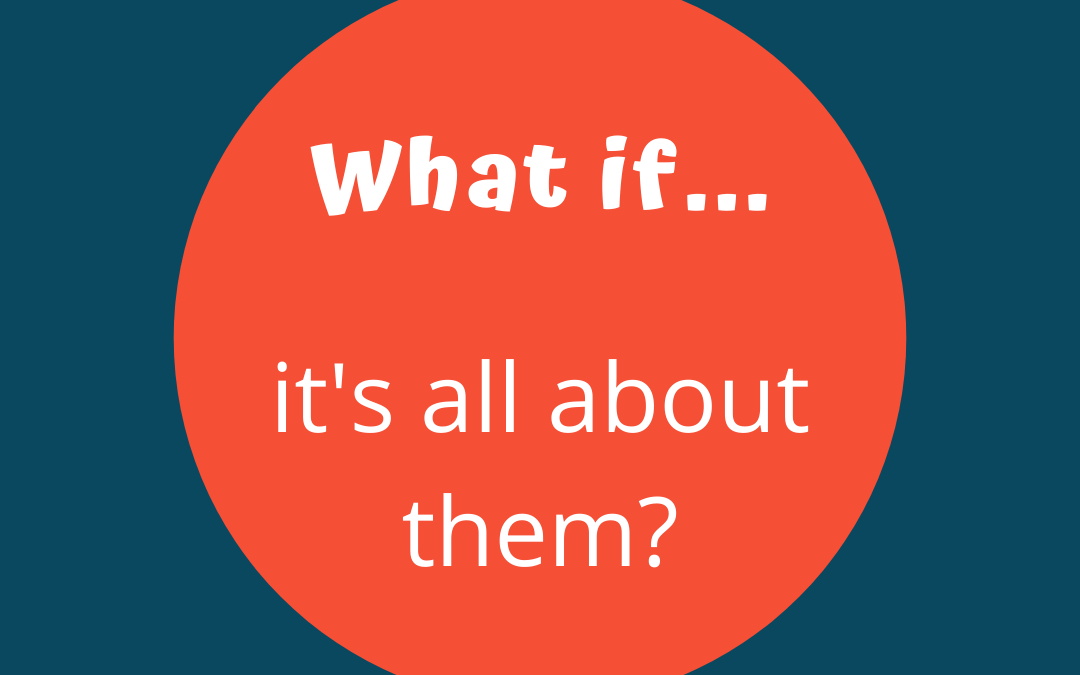 What If Wednesday – What If It's Not About You?